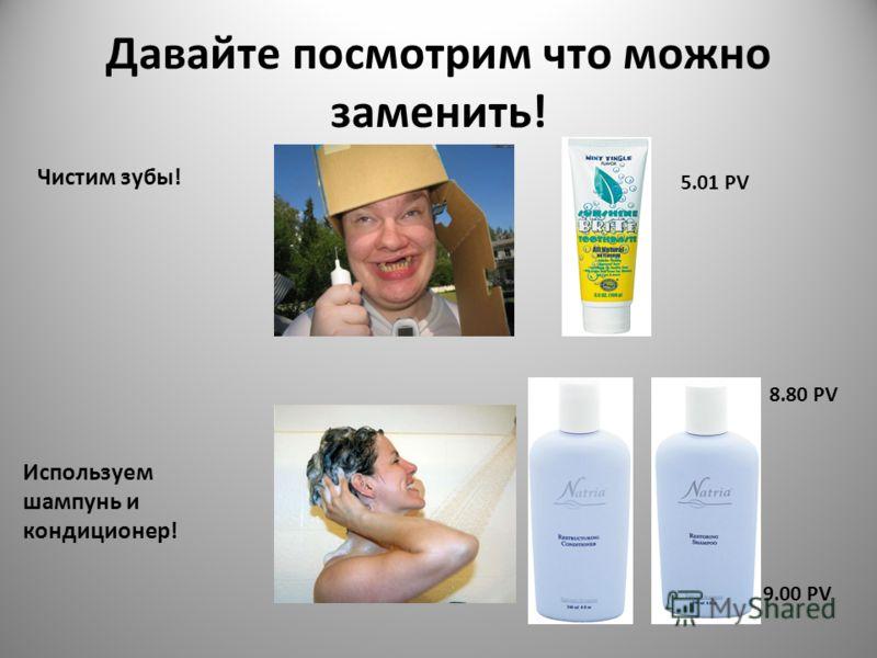 Давайте посмотрим что можно заменить! Чистим зубы! Используем шампунь и кондиционер! 5.01 PV 8.80 PV 9.00 PV