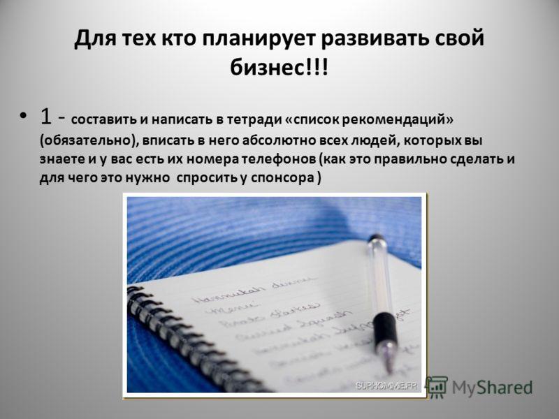 Для тех кто планирует развивать свой бизнес!!! 1 - соcтавить и написать в тетради «список рекомендаций» (обязательно), вписать в него абсолютно всех людей, которых вы знаете и у вас есть их номера телефонов (как это правильно сделать и для чего это н