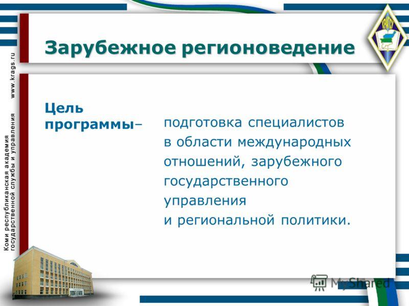 Зарубежное регионоведение Цель программы– подготовка специалистов в области международных отношений, зарубежного государственного управления и региональной политики.