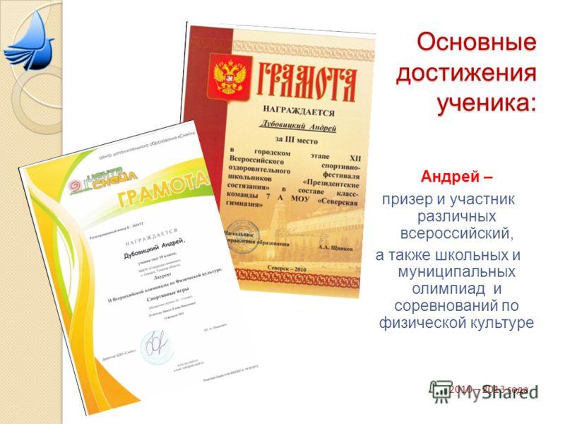Основные достижения ученика: Андрей – призер и участник различных всероссийский, а также школьных и муниципальных олимпиад и соревнований по физической культуре 2010 – 2013 года