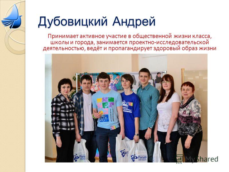 Дубовицкий Андрей Принимает активное участие в общественной жизни класса, школы и города, занимается проектно-исследовательской деятельностью, ведёт и пропагандирует здоровый образ жизни