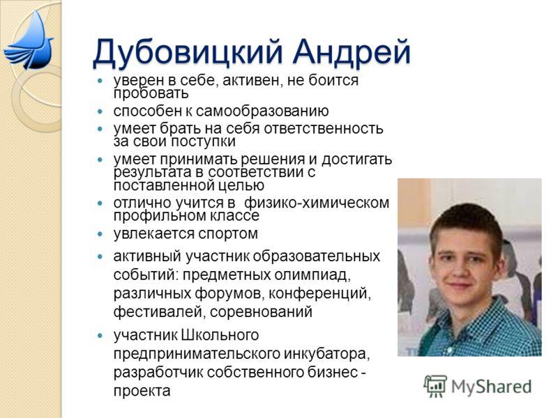Дубовицкий Андрей уверен в себе, активен, не боится пробовать способен к самообразованию умеет брать на себя ответственность за свои поступки умеет принимать решения и достигать результата в соответствии с поставленной целью отлично учится в физико-х