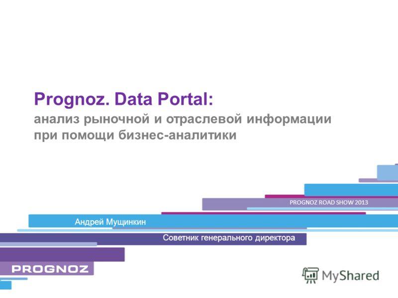 Андрей Мущинкин анализ рыночной и отраслевой информации при помощи бизнес-аналитики Prognoz. Data Portal: Советник генерального директора PROGNOZ ROAD SHOW 2013