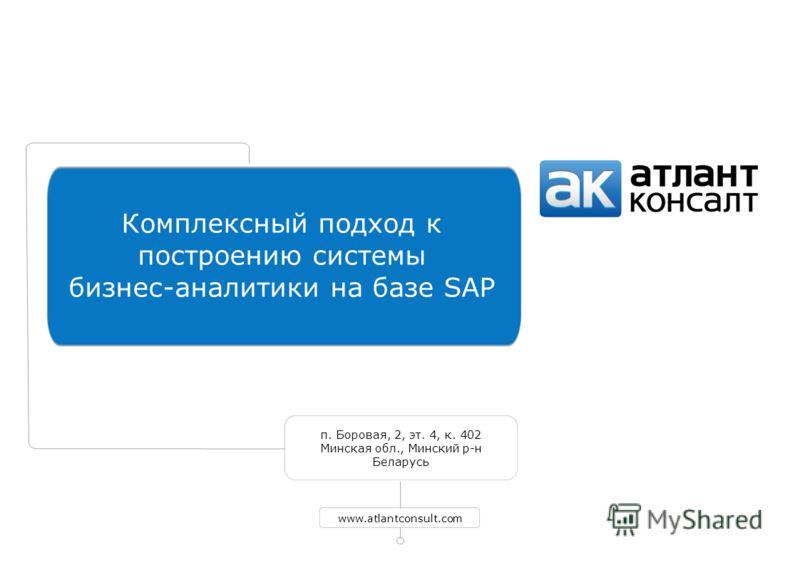 п. Боровая, 2, эт. 4, к. 402 Минская обл., Минский р-н Беларусь www.atlantconsult.com Комплексный подход к построению системы бизнес-аналитики на базе SAP