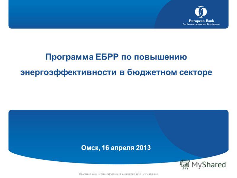 © European Bank for Reconstruction and Development 2013 | www.ebrd.com Программа ЕБРР по повышению энергоэффективности в бюджетном секторе Омск, 16 апреля 2013