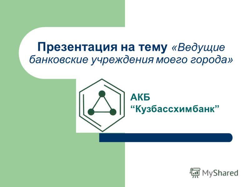 Презентация на тему «Ведущие банковские учреждения моего города» АКБ Кузбассхимбанк