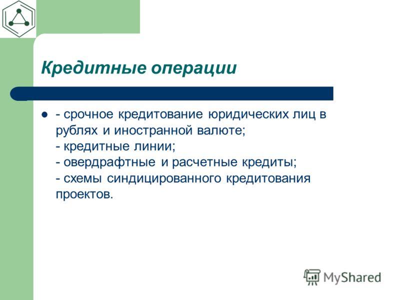Кредитные операции - срочное кредитование юридических лиц в рублях и иностранной валюте; - кредитные линии; - овердрафтные и расчетные кредиты; - схемы синдицированного кредитования проектов.