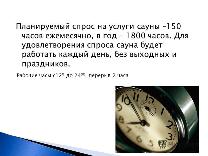 Планируемый спрос на услуги сауны –150 часов ежемесячно, в год – 1800 часов. Для удовлетворения спроса сауна будет работать каждый день, без выходных и праздников. Рабочие часы с12 0 до 24 00, перерыв 2 часа