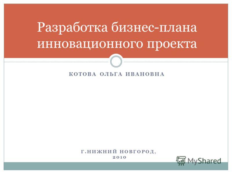 Разработка бизнес-плана инновационного проекта КОТОВА ОЛЬГА ИВАНОВНА Г.НИЖНИЙ НОВГОРОД, 2010