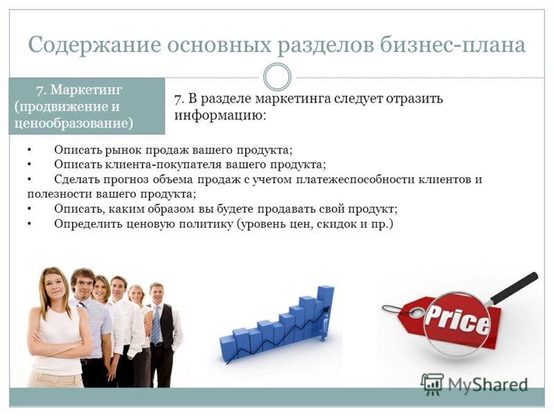 Содержание основных разделов бизнес-плана 7. Маркетинг (продвижение и ценообразование) 7. В разделе маркетинга следует отразить информацию: Описать рынок продаж вашего продукта; Описать клиента-покупателя вашего продукта; Сделать прогноз объема прода