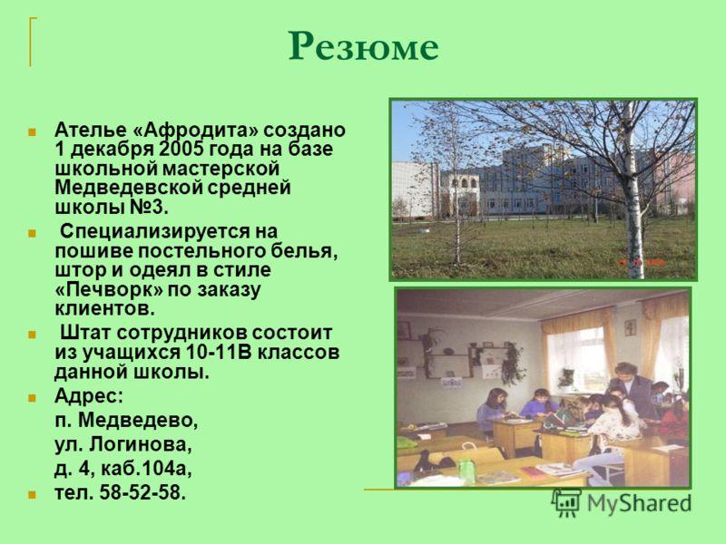 Резюме Ателье «Афродита» создано 1 декабря 2005 года на базе школьной мастерской Медведевской средней школы 3. Специализируется на пошиве постельного белья, штор и одеял в стиле «Печворк» по заказу клиентов. Штат сотрудников состоит из учащихся 10-11