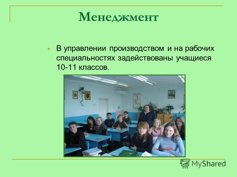 Менеджмент В управлении производством и на рабочих специальностях задействованы учащиеся 10-11 классов.