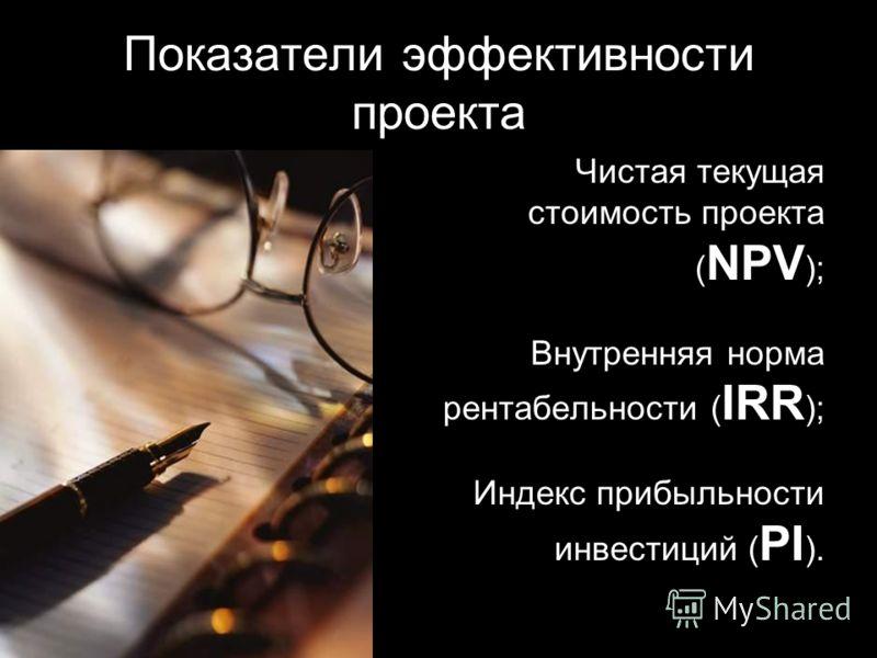 Показатели эффективности проекта Чистая текущая стоимость проекта ( NPV ); Внутренняя норма рентабельности ( IRR ); Индекс прибыльности инвестиций ( PI ).