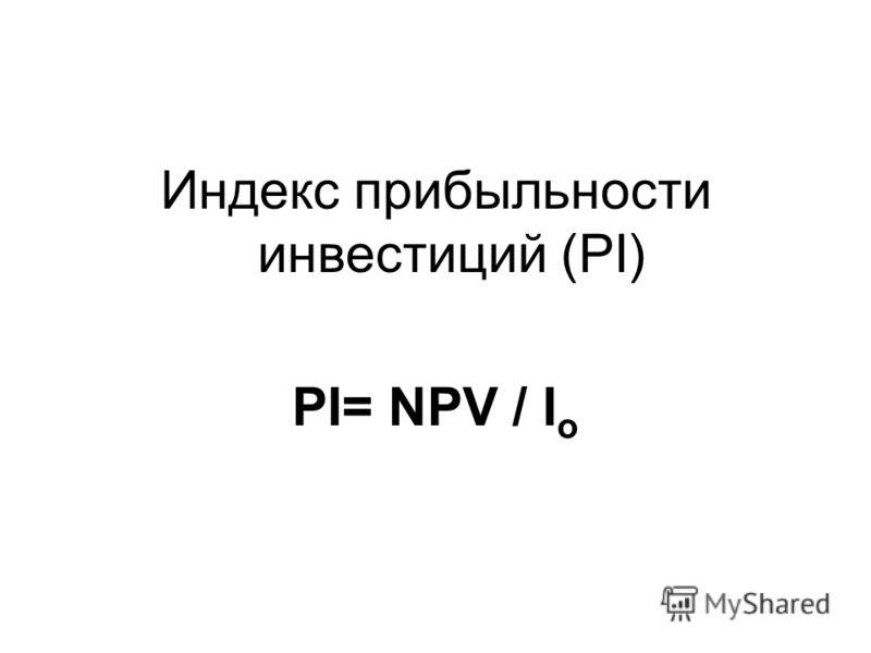 Индекс прибыльности инвестиций (PI) PI= NPV / I o