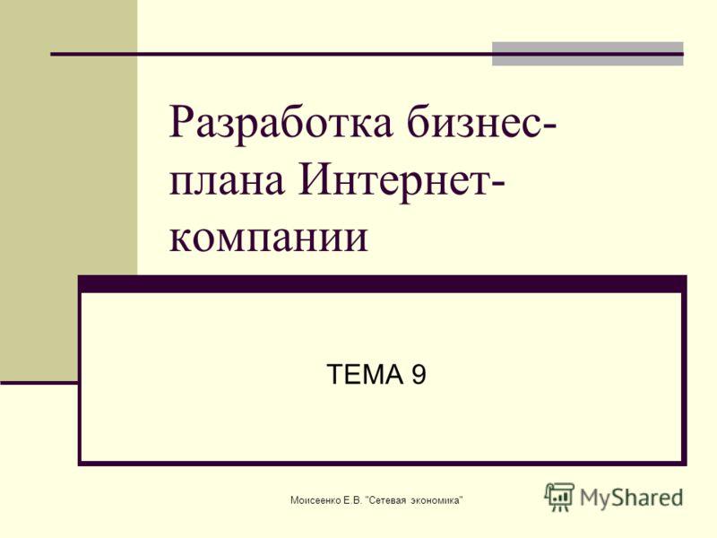 Моисеенко Е.В. Сетевая экономика Разработка бизнес- плана Интернет- компании ТЕМА 9