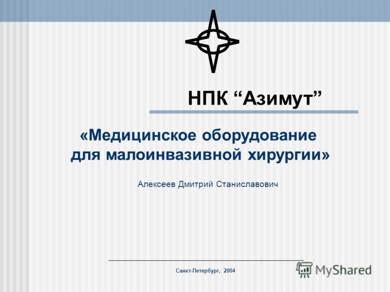 Алексеев Дмитрий Станиславович Санкт-Петербург, 2004 НПК Азимут «Медицинское оборудование для малоинвазивной хирургии»