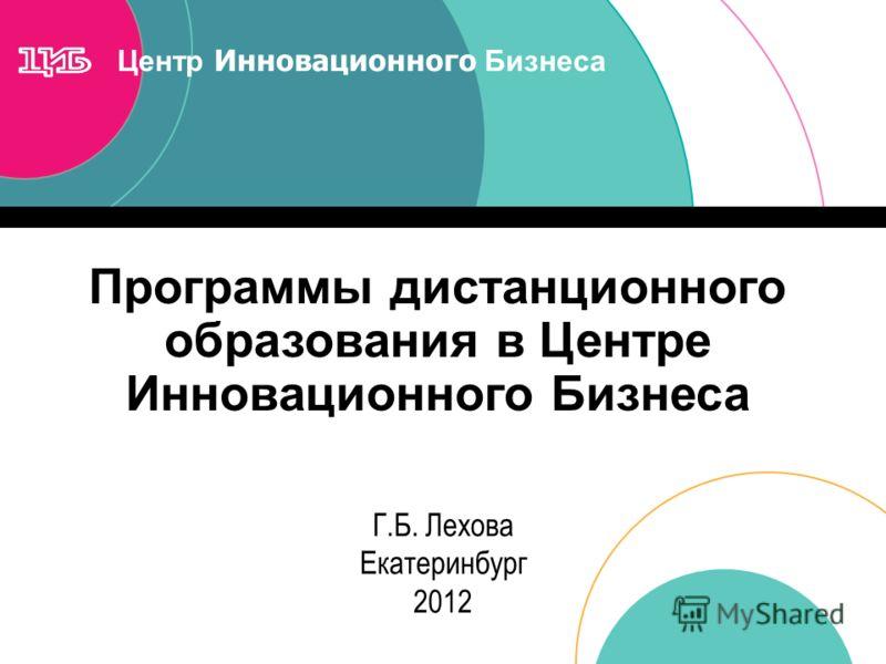 Центр Инновационного Бизнеса Программы дистанционного образования в Центре Инновационного Бизнеса Г.Б. Лехова Екатеринбург 2012
