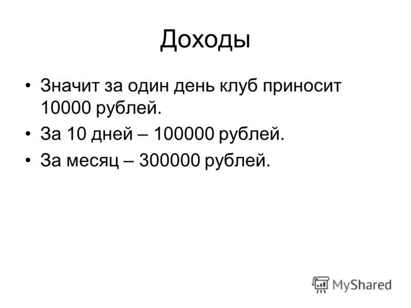 Доходы Значит за один день клуб приносит 10000 рублей. За 10 дней – 100000 рублей. За месяц – 300000 рублей.