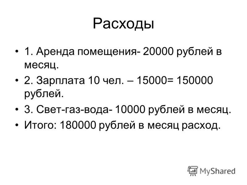 Расходы 1. Аренда помещения- 20000 рублей в месяц. 2. Зарплата 10 чел. – 15000= 150000 рублей. 3. Свет-газ-вода- 10000 рублей в месяц. Итого: 180000 рублей в месяц расход.