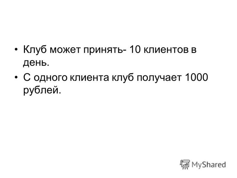 Клуб может принять- 10 клиентов в день. С одного клиента клуб получает 1000 рублей.