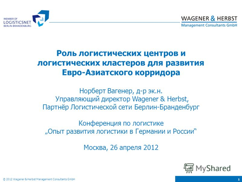 © 2012 Wagener & Herbst Management Consultants GmbH 1 Роль логистических центров и логистических кластеров для развития Евро-Азиатского корридора Норберт Вагенер, д-р эк.н. Управляющий директор Wagener & Herbst, Партнёр Логистической сети Берлин-Бран