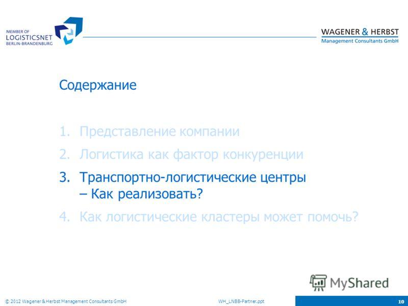 © 2012 Wagener & Herbst Management Consultants GmbH WH_LNBB-Partner.ppt 10 Содержание 1.Представление компании 2.Логистика как фактор конкуренции 3.Транспортно-логистические центры – Как реализовать? 4.Как логистические кластеры может помочь?