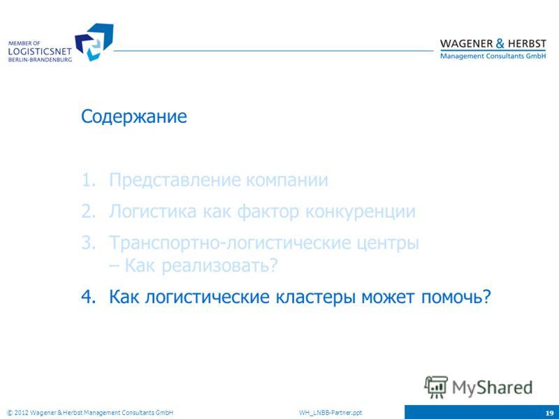 © 2012 Wagener & Herbst Management Consultants GmbH WH_LNBB-Partner.ppt 19 Содержание 1.Представление компании 2.Логистика как фактор конкуренции 3.Транспортно-логистические центры – Как реализовать? 4.Как логистические кластеры может помочь?