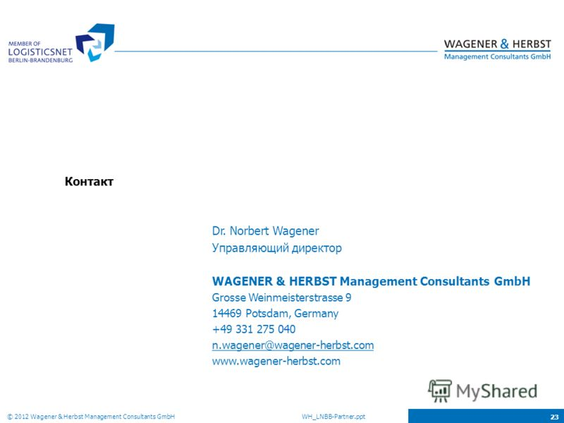 © 2012 Wagener & Herbst Management Consultants GmbH WH_LNBB-Partner.ppt 23 Контакт Dr. Norbert Wagener Управляющий директор WAGENER & HERBST Management Consultants GmbH Grosse Weinmeisterstrasse 9 14469 Potsdam, Germany +49 331 275 040 n.wagener@wage