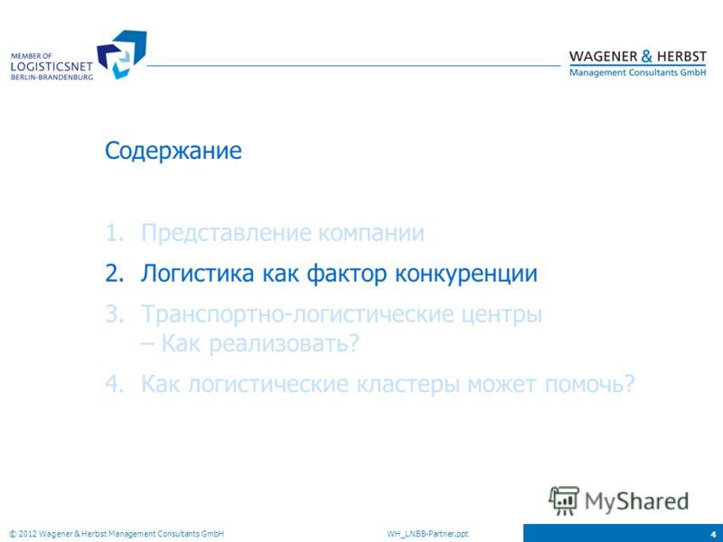 © 2012 Wagener & Herbst Management Consultants GmbH WH_LNBB-Partner.ppt 4 Содержание 1.Представление компании 2.Логистика как фактор конкуренции 3.Транспортно-логистические центры – Как реализовать? 4.Как логистические кластеры может помочь?