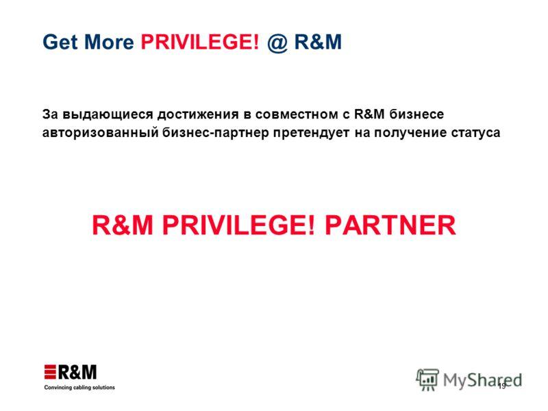 19 Get More PRIVILEGE! @ R&M За выдающиеся достижения в совместном с R&M бизнесе авторизованный бизнес-партнер претендует на получение статуса R&M PRIVILEGE! PARTNER