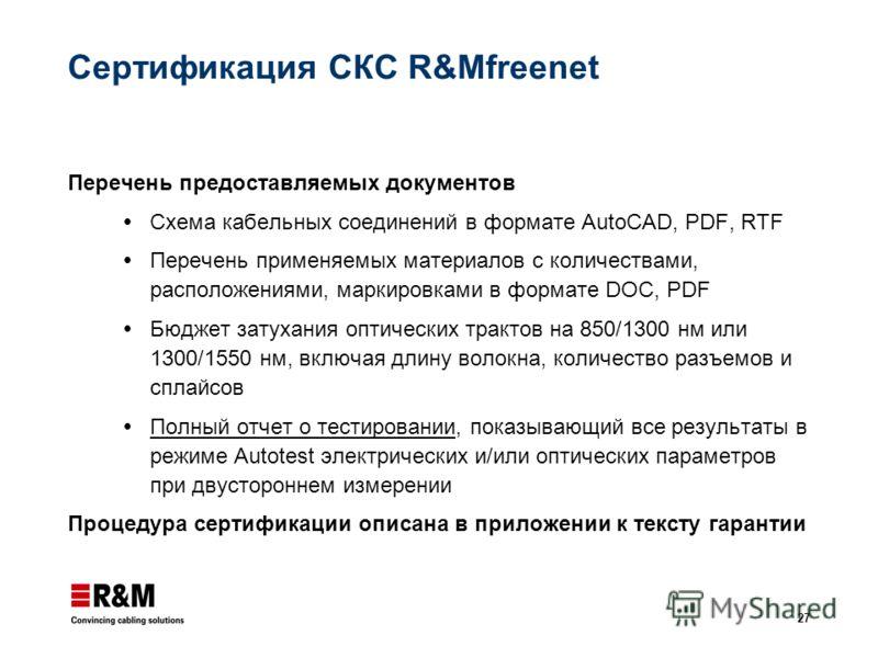 27 Сертификация СКС R&Mfreenet Перечень предоставляемых документов Схема кабельных соединений в формате AutoCAD, PDF, RTF Перечень применяемых материалов с количествами, расположениями, маркировками в формате DOC, PDF Бюджет затухания оптических трак