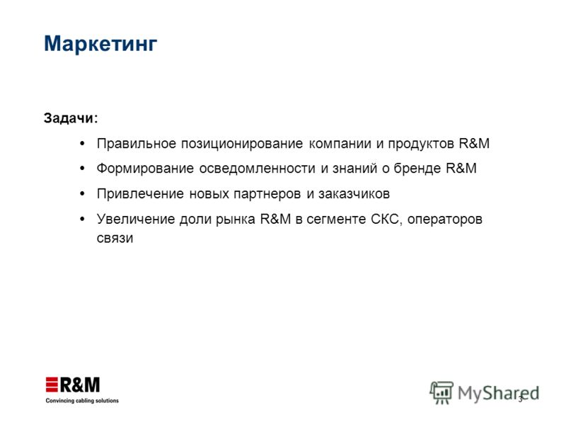 3 Маркетинг Задачи: Правильное позиционирование компании и продуктов R&M Формирование осведомленности и знаний о бренде R&M Привлечение новых партнеров и заказчиков Увеличение доли рынка R&M в сегменте СКС, операторов связи