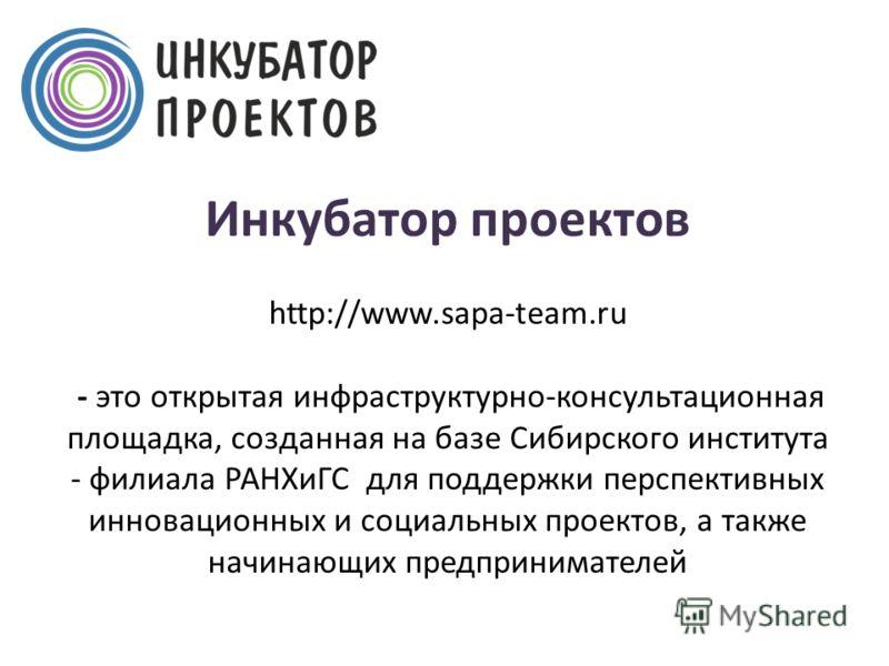 Инкубатор проектов http://www.sapa-team.ru - это открытая инфраструктурно-консультационная площадка, созданная на базе Сибирского института - филиала РАНХиГС для поддержки перспективных инновационных и социальных проектов, а также начинающих предприн