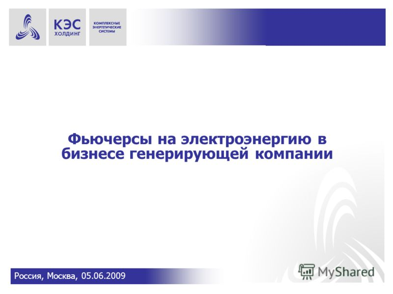 Фьючерсы на электроэнергию в бизнесе генерирующей компании Россия, Москва, 05.06.2009