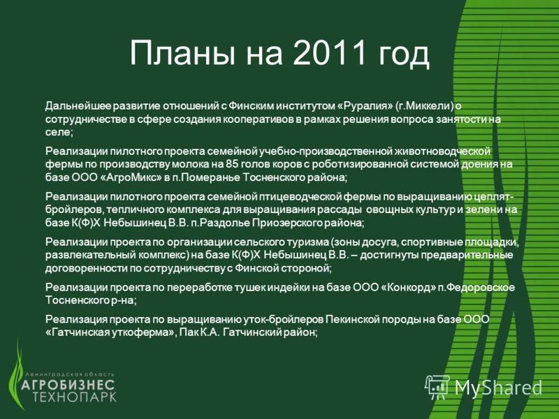 Планы на 2011 год Дальнейшее развитие отношений с Финским институтом «Руралия» (г.Миккели) о сотрудничестве в сфере создания кооперативов в рамках решения вопроса занятости на селе; Реализации пилотного проекта семейной учебно-производственной животн