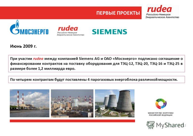 Июнь 2009 г. По четырем контрактам будут поставлены 4 парогазовых энергоблока различной мощности. При участии rudea между компанией Siemens AG и ОАО «Мосэнерго» подписано соглашение о финансировании контрактов на поставку оборудования для ТЭЦ-12, ТЭЦ