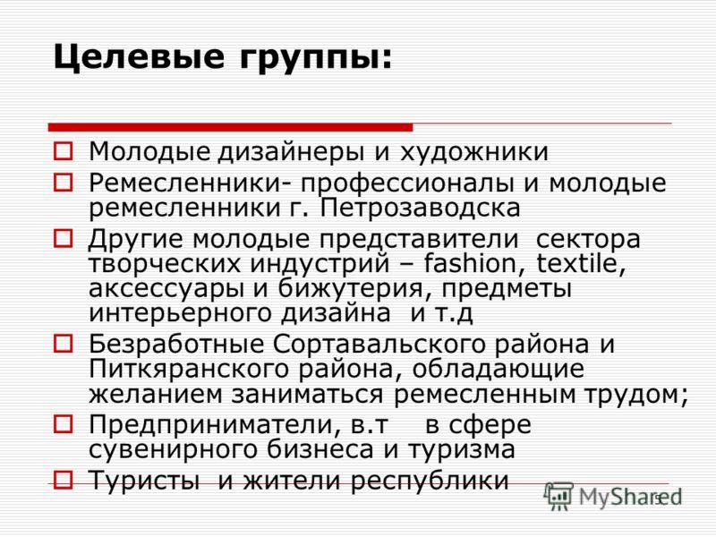 5 Целевые группы: Молодые дизайнеры и художники Ремесленники- профессионалы и молодые ремесленники г. Петрозаводска Другие молодые представители сектора творческих индустрий – fashion, textile, аксессуары и бижутерия, предметы интерьерного дизайна и