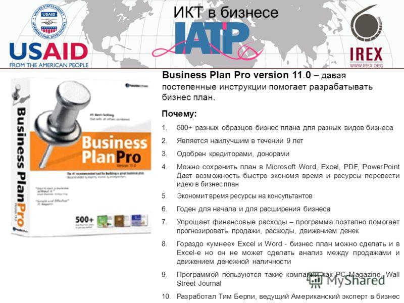 ИКТ в бизнесе Business Plan Pro version 11.0 – давая постепенные инструкции помогает разрабатывать бизнес план. Почему: 1.500+ разных образцов бизнес плана для разных видов бизнеса 2.Является наилучшим в течении 9 лет 3.Одобрен кредиторами, донорами
