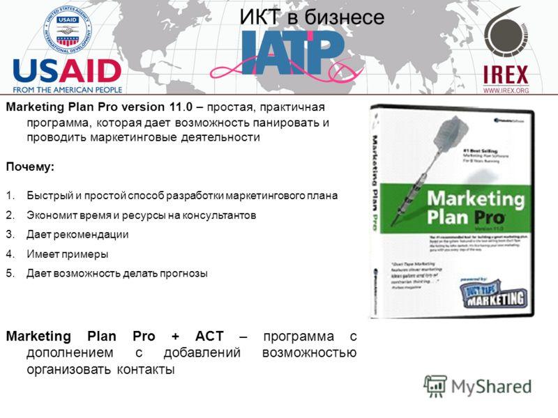 ИКТ в бизнесе Marketing Plan Pro version 11.0 – простая, практичная программа, которая дает возможность панировать и проводить маркетинговые деятельности Почему: 1.Быстрый и простой способ разработки маркетингового плана 2.Экономит время и ресурсы на
