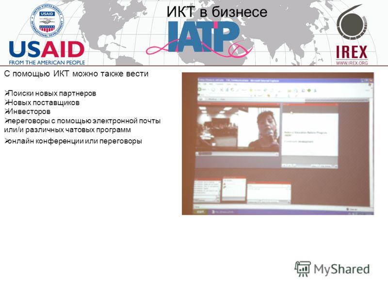 ИКТ в бизнесе С помощью ИКТ можно также вести Поиски новых партнеров Новых поставщиков Инвесторов переговоры с помощью электронной почты или/и различных чатовых программ онлайн конференции или переговоры