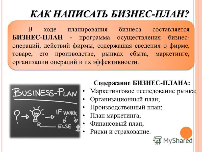 В ходе планирования бизнеса составляется БИЗНЕС-ПЛАН - программа осуществления бизнес- операций, действий фирмы, содержащая сведения о фирме, товаре, его производстве, рынках сбыта, маркетинге, организации операций и их эффективности. КАК НАПИСАТЬ БИ