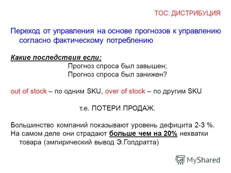 ТОС: ДИСТРИБУЦИЯ Переход от управления на основе прогнозов к управлению согласно фактическому потреблению Какие последствия если: Прогноз спроса был завышен; Прогноз спроса был занижен? out of stock – по одним SKU, over of stock – по другим SKU т.е.