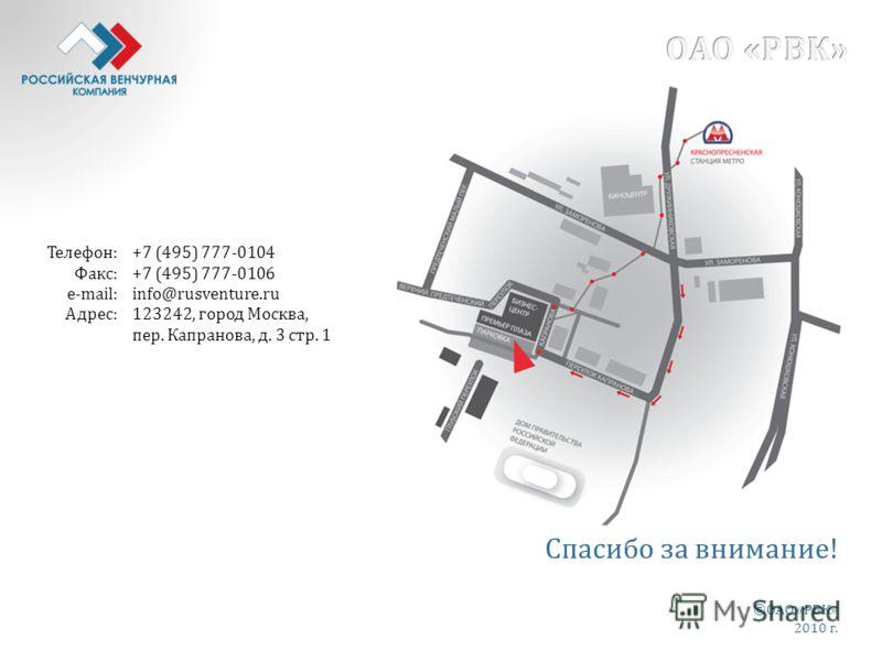 Телефон: Факс: e-mail: Адрес: +7 (495) 777-0104 +7 (495) 777-0106 info@rusventure.ru 123242, город Москва, пер. Капранова, д. 3 стр. 1 Спасибо за внимание! ©ОАО «РВК» 2010 г.