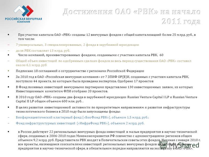 При участии капитала ОАО «РВК» созданы 12 венчурных фондов с общей капитализацией более 25 млрд. руб., в том числе: – 7 универсальных, 3 специализированных, 2 фонда в зарубежной юрисдикции – доля РВК составляет 13 млрд. руб. Число компаний, проинвест