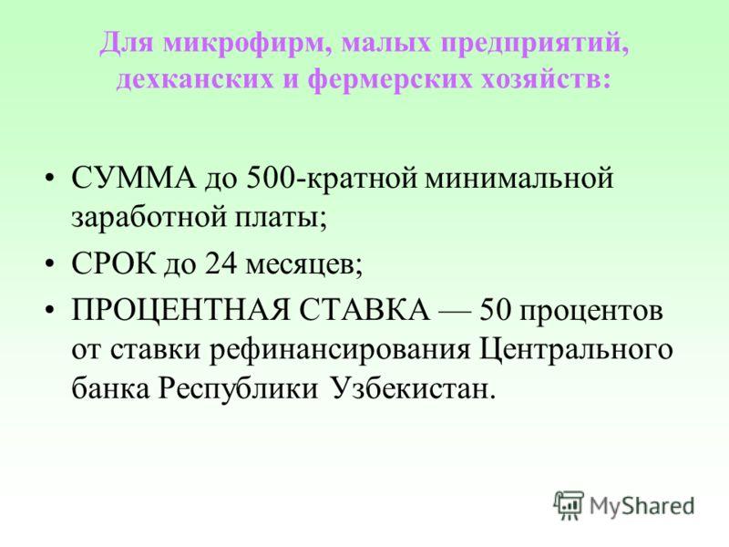 Для микрофирм, малых предприятий, дехканских и фермерских хозяйств: СУММА до 500-кратной минимальной заработной платы; СРОК до 24 месяцев; ПРОЦЕНТНАЯ СТАВКА 50 процентов от ставки рефинансирования Центрального банка Республики Узбекистан.