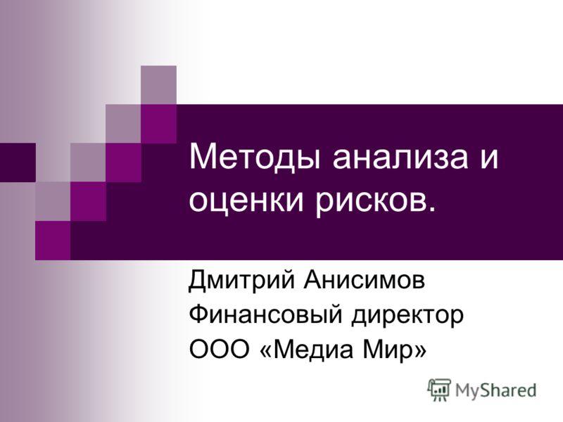 Методы анализа и оценки рисков. Дмитрий Анисимов Финансовый директор ООО «Медиа Мир»