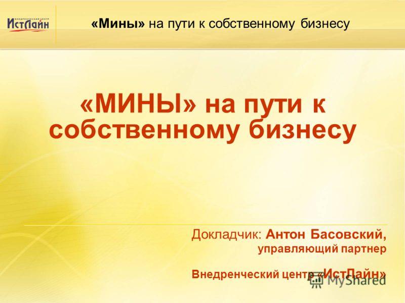 «МИНЫ» на пути к собственному бизнесу Докладчик: Антон Басовский, управляющий партнер Внедренческий центр « ИстЛайн» «Мины» на пути к собственному бизнесу