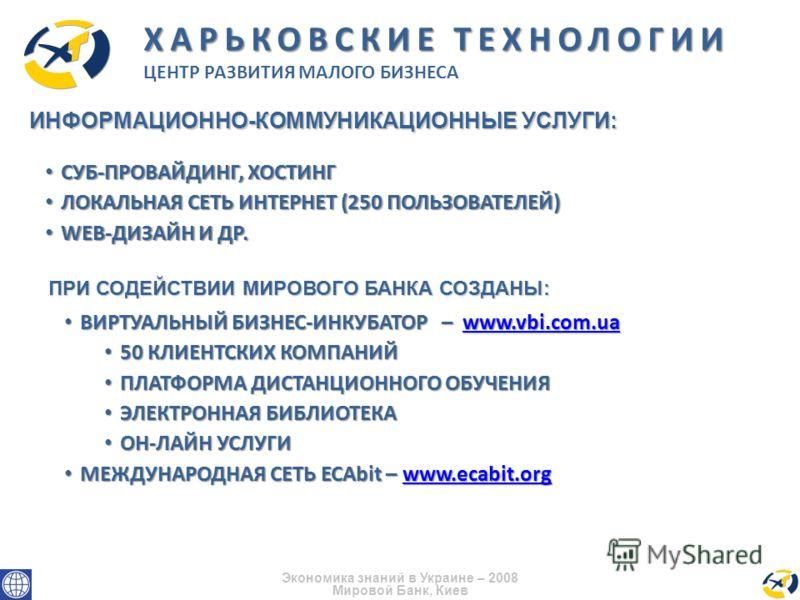 Экономика знаний в Украине – 2008 Мировой Банк, Киев ИНФОРМАЦИОННО-КОММУНИКАЦИОННЫЕ УСЛУГИ: ХАРЬКОВСКИЕ ТЕХНОЛОГИИ ЦЕНТР РАЗВИТИЯ МАЛОГО БИЗНЕСА СУБ-ПРОВАЙДИНГ, ХОСТИНГ СУБ-ПРОВАЙДИНГ, ХОСТИНГ ЛОКАЛЬНАЯ СЕТЬ ИНТЕРНЕТ (250 ПОЛЬЗОВАТЕЛЕЙ) ЛОКАЛЬНАЯ СЕТ