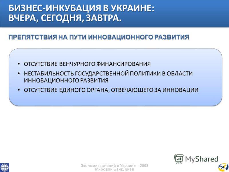 Экономика знаний в Украине – 2008 Мировой Банк, Киев ОТСУТСТВИЕ ВЕНЧУРНОГО ФИНАНСИРОВАНИЯ ОТСУТСТВИЕ ВЕНЧУРНОГО ФИНАНСИРОВАНИЯ НЕСТАБИЛЬНОСТЬ ГОСУДАРСТВЕННОЙ ПОЛИТИКИ В ОБЛАСТИ ИННОВАЦИОННОГО РАЗВИТИЯ НЕСТАБИЛЬНОСТЬ ГОСУДАРСТВЕННОЙ ПОЛИТИКИ В ОБЛАСТИ