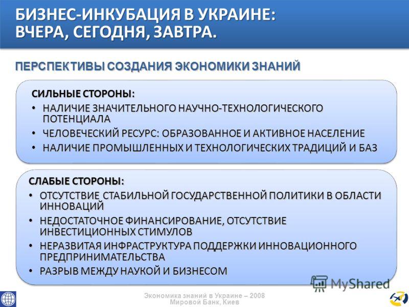 Экономика знаний в Украине – 2008 Мировой Банк, Киев СИЛЬНЫЕ СТОРОНЫ: НАЛИЧИЕ ЗНАЧИТЕЛЬНОГО НАУЧНО-ТЕХНОЛОГИЧЕСКОГО ПОТЕНЦИАЛА НАЛИЧИЕ ЗНАЧИТЕЛЬНОГО НАУЧНО-ТЕХНОЛОГИЧЕСКОГО ПОТЕНЦИАЛА ЧЕЛОВЕЧЕСКИЙ РЕСУРС: ОБРАЗОВАННОЕ И АКТИВНОЕ НАСЕЛЕНИЕ ЧЕЛОВЕЧЕСКИ
